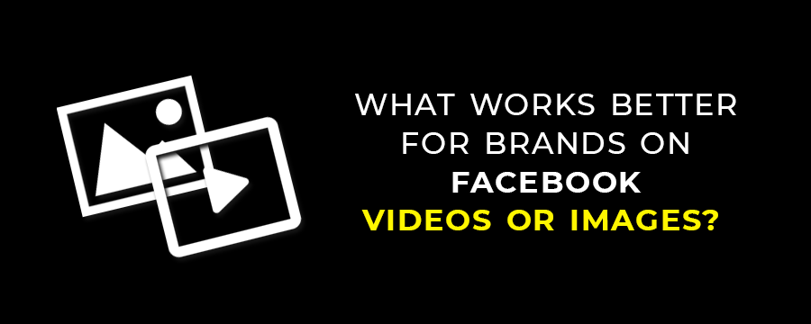 What works better for brands on Facebook Videos or Images