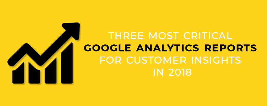Three Most Critical Google Analytics Reports for Customer Insights