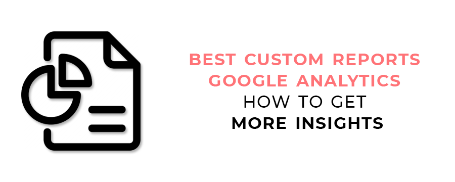 Best Custom Reports Google Analytics - How to Get More Insights