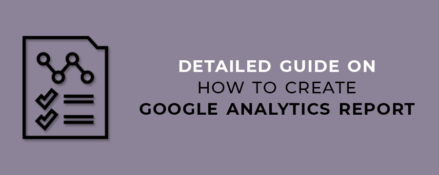 Detailed Guide on How to Create Google Analytics Report