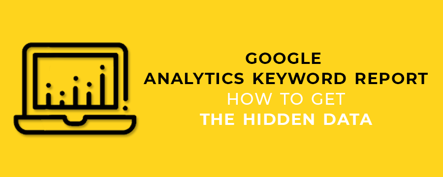 GOOGLE ANALYTICS KEYWORD REPORT - HOW TO GET THE HIDDEN DATA
