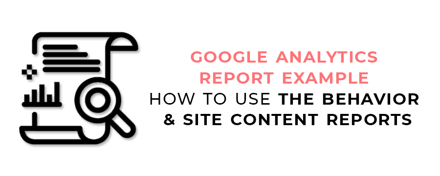 GOOGLE ANALYTICS REPORT EXAMPLE - HOW TO USE THE BEHAVIOR & SITE CONTENT REPORTS