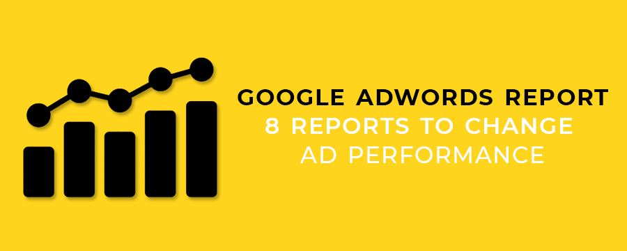 Google Adwords Report - 8 Reports To Change Ad Performance
