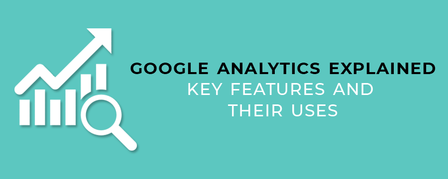 Google Analytics Explained: Key Features and Their Uses