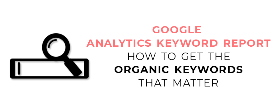 Google Analytics Keyword Report - How to Get the Organic Keywords that Matter