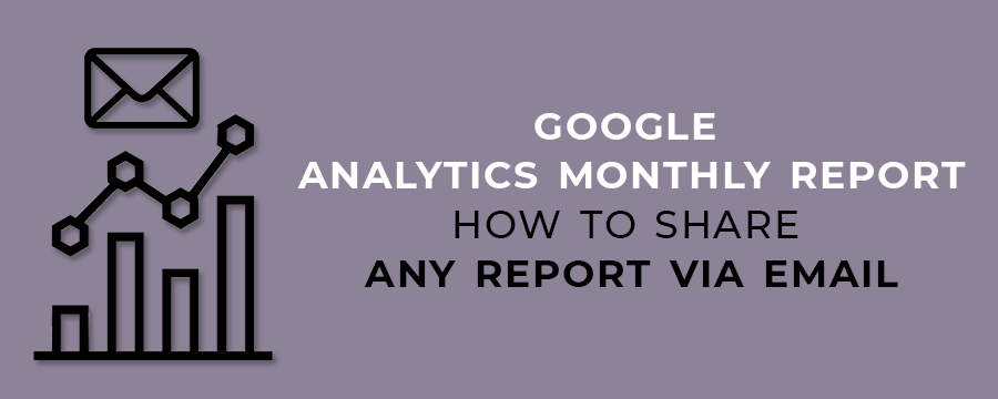 Google Analytics Monthly Report- How to Share Any Report Via Email