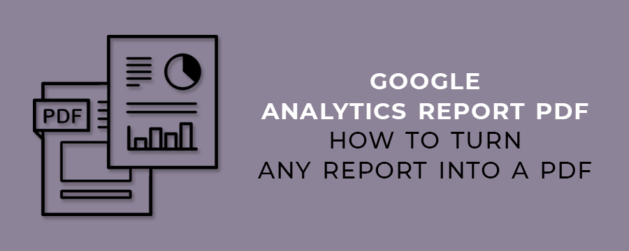 Google Analytics Report PDF-How to Turn Any Report into a PDF