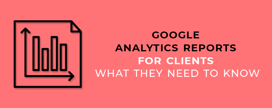 Google Analytics Reports for Clients -What They Need To Know