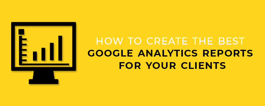 How to Create The Best Google Analytics Reports for Your Clients