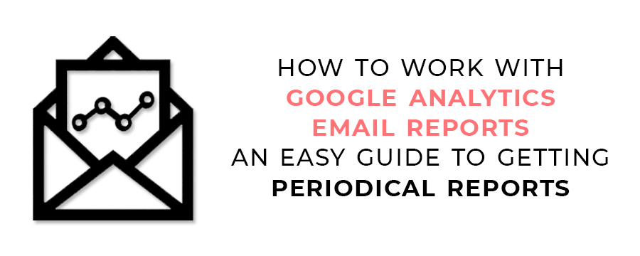How to Work with Google Analytics Email Reports - An Easy Guide to Getting Periodical Reports