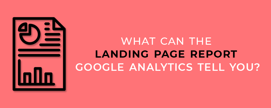 What Can The Landing Page Report Google Analytics Tell You