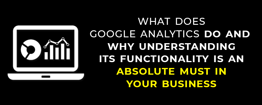 What Does Google Analytics Do And Why Understanding Its Functionality is An Absolute Must In Your Business