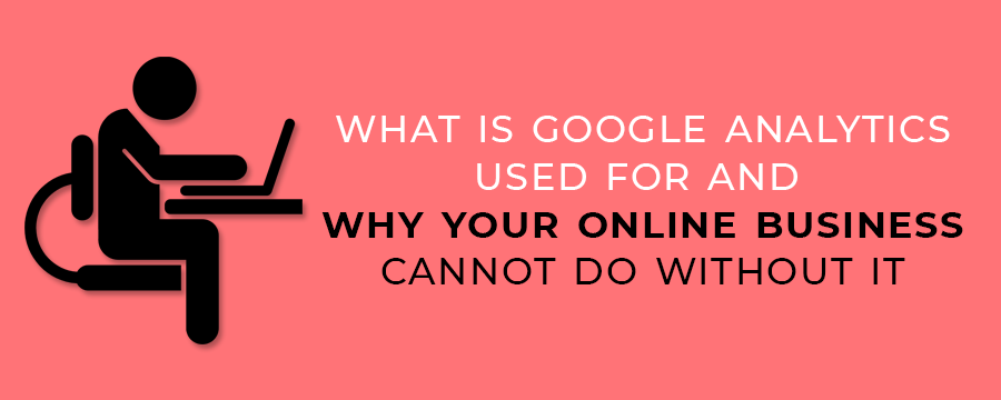 What Is Google Analytics Used For And Why Your Online Business Cannot Do Without It
